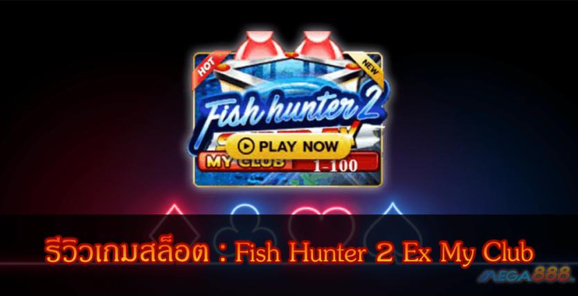 MEGA888-รีวิวเกมสล็อต Fish Hunter 2 Ex My Club
